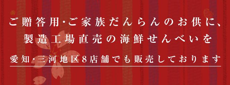ご贈答用・家族のだんらんのお供に、製造工場直売の海鮮せんべいを 愛知・三河地区8店舗でも販売しております